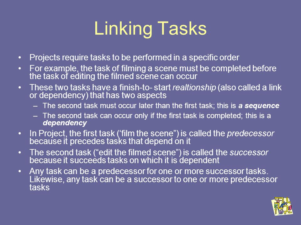 Linking Tasks Projects require tasks to be performed in a specific order For example, the task of filming a scene must be completed before the task of editing the filmed scene can occur These two tasks have a finish-to- start realtionship (also called a link or dependency) that has two aspects –The second task must occur later than the first task; this is a sequence –The second task can occur only if the first task is completed; this is a dependency In Project, the first task (film the scene) is called the predecessor because it precedes tasks that depend on it The second task (edit the filmed scene) is called the successor because it succeeds tasks on which it is dependent Any task can be a predecessor for one or more successor tasks.