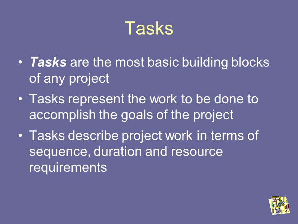 Tasks Tasks are the most basic building blocks of any project Tasks represent the work to be done to accomplish the goals of the project Tasks describe project work in terms of sequence, duration and resource requirements