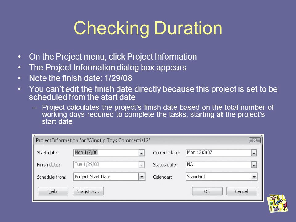 Checking Duration On the Project menu, click Project Information The Project Information dialog box appears Note the finish date: 1/29/08 You cant edit the finish date directly because this project is set to be scheduled from the start date –Project calculates the projects finish date based on the total number of working days required to complete the tasks, starting at the projects start date