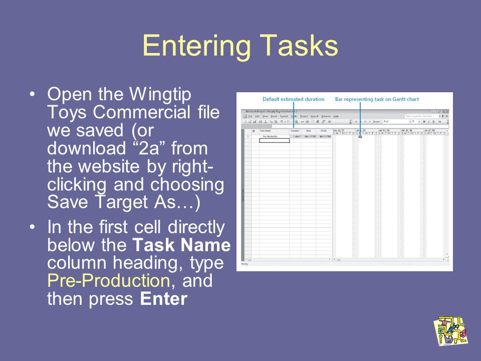 Entering Tasks Open the Wingtip Toys Commercial file we saved (or download 2a from the website by right- clicking and choosing Save Target As…) In the first cell directly below the Task Name column heading, type Pre-Production, and then press Enter