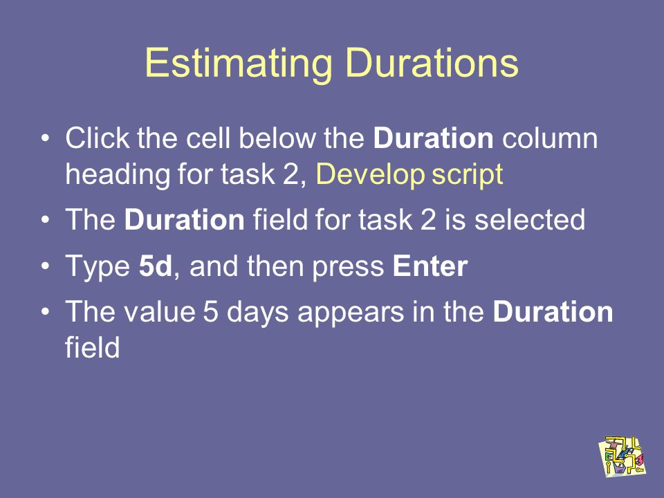 Estimating Durations Click the cell below the Duration column heading for task 2, Develop script The Duration field for task 2 is selected Type 5d, and then press Enter The value 5 days appears in the Duration field