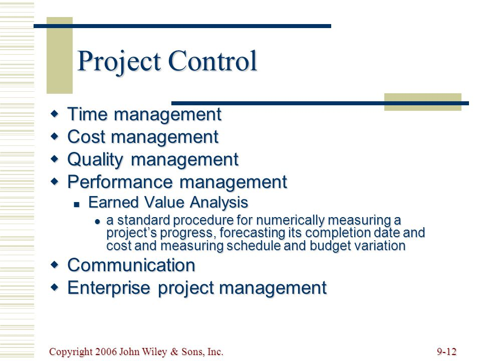 Copyright 2006 John Wiley & Sons, Inc.9-12 Project Control Time management Time management Cost management Cost management Quality management Quality management Performance management Performance management Earned Value Analysis Earned Value Analysis a standard procedure for numerically measuring a projects progress, forecasting its completion date and cost and measuring schedule and budget variation a standard procedure for numerically measuring a projects progress, forecasting its completion date and cost and measuring schedule and budget variation Communication Communication Enterprise project management Enterprise project management
