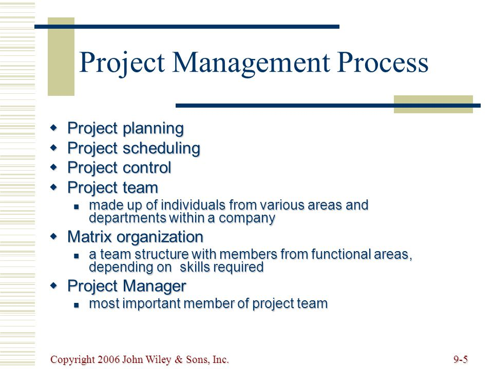 Copyright 2006 John Wiley & Sons, Inc.9-5 Project Management Process Project planning Project planning Project scheduling Project scheduling Project control Project control Project team Project team made up of individuals from various areas and departments within a company made up of individuals from various areas and departments within a company Matrix organization Matrix organization a team structure with members from functional areas, depending on skills required a team structure with members from functional areas, depending on skills required Project Manager Project Manager most important member of project team most important member of project team