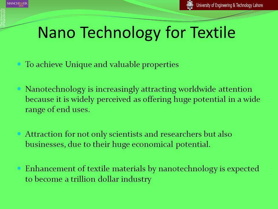Nano Technology for Textile To achieve Unique and valuable properties Nanotechnology is increasingly attracting worldwide attention because it is wide