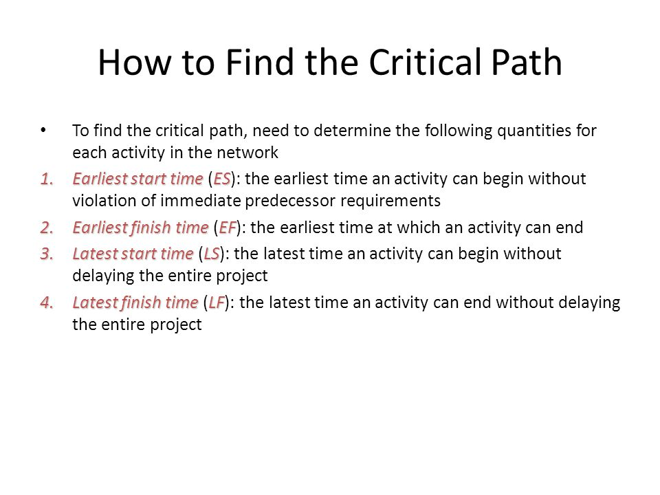 How to Find the Critical Path To find the critical path, need to determine the following quantities for each activity in the network 1.Earliest start timeES 1.Earliest start time (ES): the earliest time an activity can begin without violation of immediate predecessor requirements 2.Earliest finish timeEF 2.Earliest finish time (EF): the earliest time at which an activity can end 3.Latest start timeLS 3.Latest start time (LS): the latest time an activity can begin without delaying the entire project 4.Latest finish timeLF 4.Latest finish time (LF): the latest time an activity can end without delaying the entire project