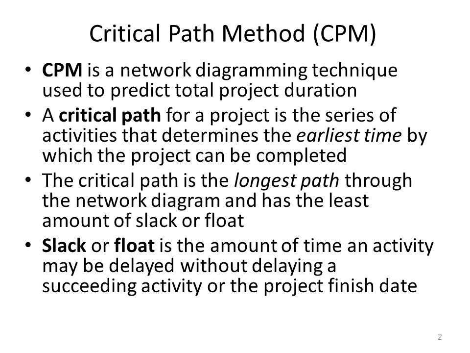 Critical Path Method (CPM) CPM is a network diagramming technique used to predict total project duration A critical path for a project is the series o