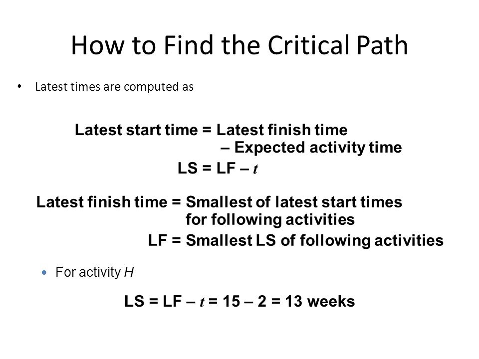 How to Find the Critical Path Latest times are computed as Latest start time =Latest finish time – Expected activity time LS =LF – t Latest finish time =Smallest of latest start times for following activities LF =Smallest LS of following activities For activity H LS = LF – t = 15 – 2 = 13 weeks