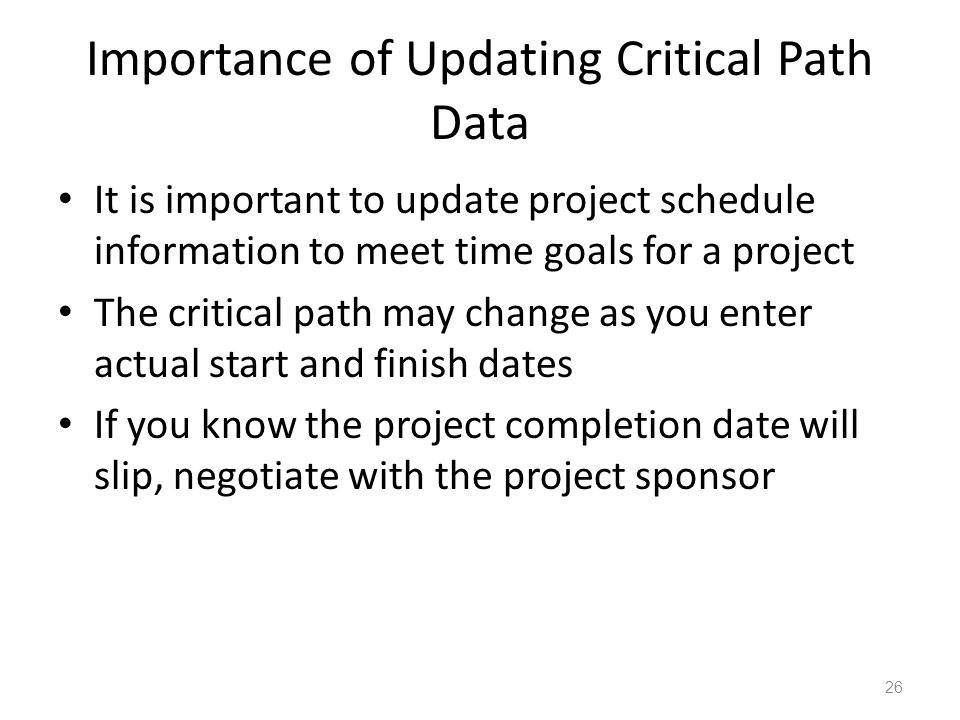 Importance of Updating Critical Path Data It is important to update project schedule information to meet time goals for a project The critical path may change as you enter actual start and finish dates If you know the project completion date will slip, negotiate with the project sponsor 26