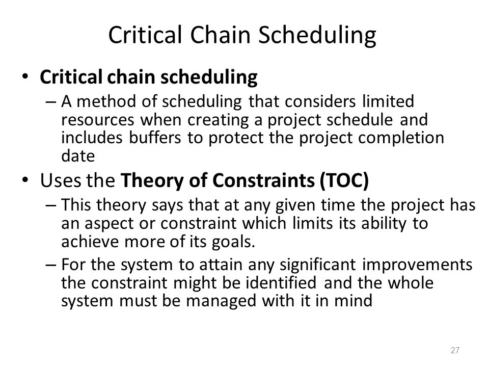 Critical Chain Scheduling Critical chain scheduling – A method of scheduling that considers limited resources when creating a project schedule and inc