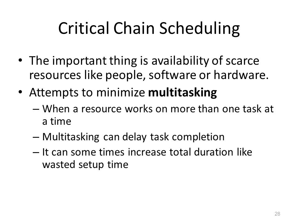 Critical Chain Scheduling The important thing is availability of scarce resources like people, software or hardware. Attempts to minimize multitasking