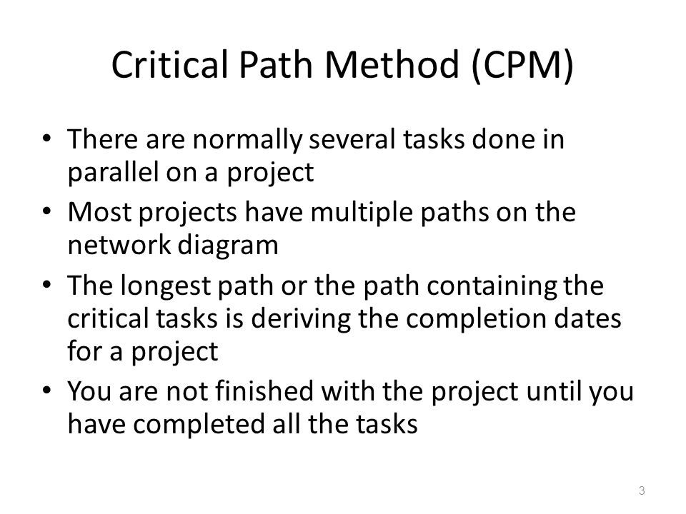 Critical Path Method (CPM) There are normally several tasks done in parallel on a project Most projects have multiple paths on the network diagram The longest path or the path containing the critical tasks is deriving the completion dates for a project You are not finished with the project until you have completed all the tasks 3
