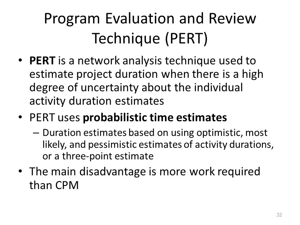 Program Evaluation and Review Technique (PERT) PERT is a network analysis technique used to estimate project duration when there is a high degree of uncertainty about the individual activity duration estimates PERT uses probabilistic time estimates – Duration estimates based on using optimistic, most likely, and pessimistic estimates of activity durations, or a three-point estimate The main disadvantage is more work required than CPM 32