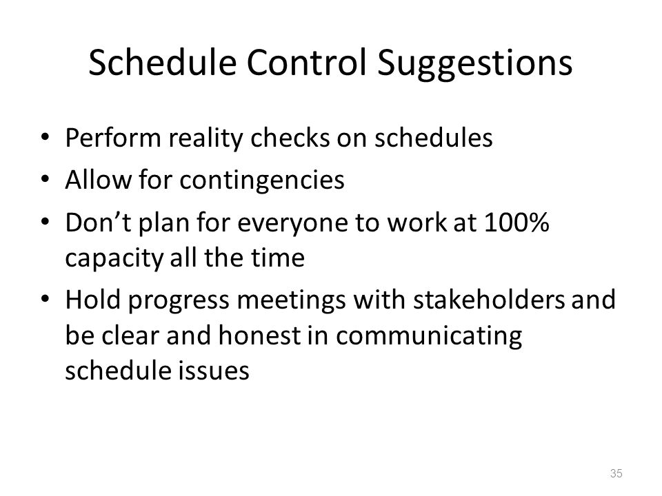Schedule Control Suggestions Perform reality checks on schedules Allow for contingencies Dont plan for everyone to work at 100% capacity all the time Hold progress meetings with stakeholders and be clear and honest in communicating schedule issues 35