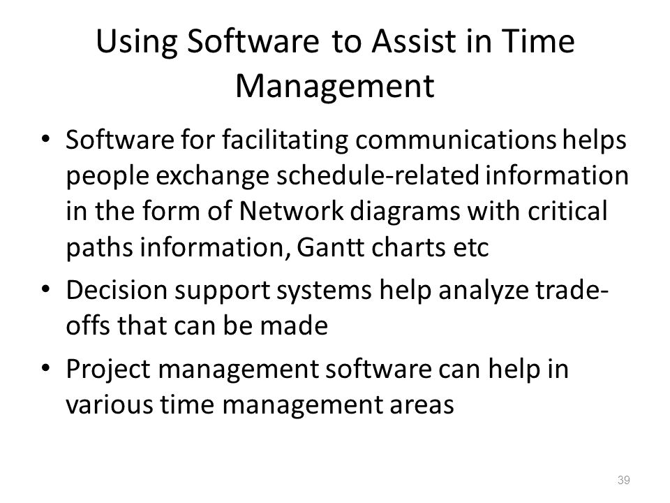 Using Software to Assist in Time Management Software for facilitating communications helps people exchange schedule-related information in the form of Network diagrams with critical paths information, Gantt charts etc Decision support systems help analyze trade- offs that can be made Project management software can help in various time management areas 39