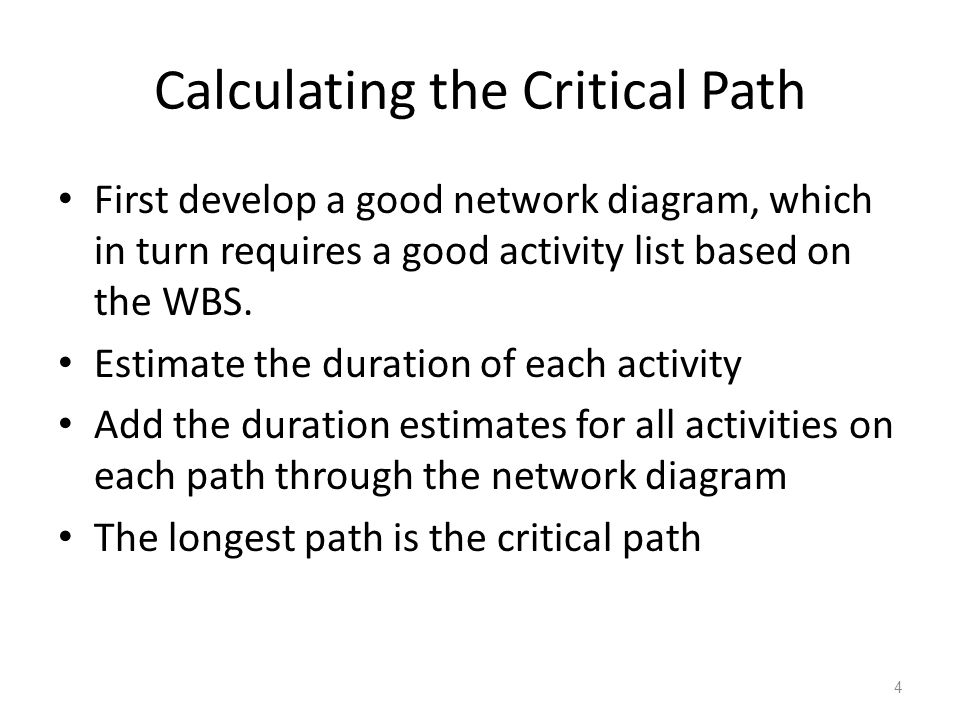 Calculating the Critical Path First develop a good network diagram, which in turn requires a good activity list based on the WBS. Estimate the duratio