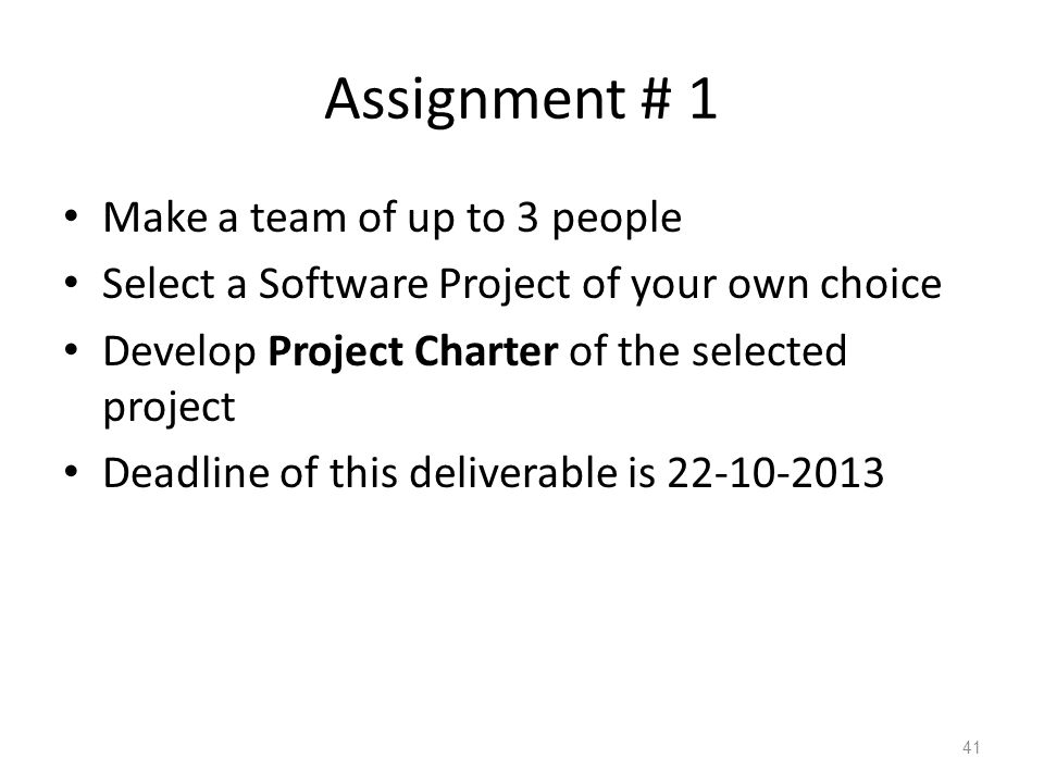 Assignment # 1 Make a team of up to 3 people Select a Software Project of your own choice Develop Project Charter of the selected project Deadline of this deliverable is 22-10-2013 41