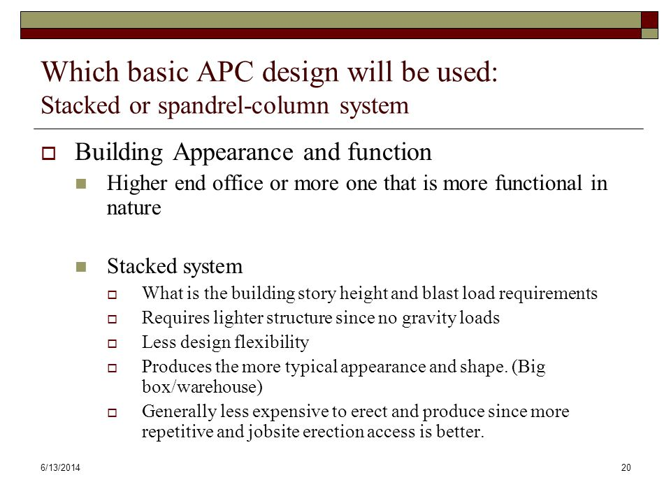 6/13/201420 Which basic APC design will be used: Stacked or spandrel-column system Building Appearance and function Higher end office or more one that is more functional in nature Stacked system What is the building story height and blast load requirements Requires lighter structure since no gravity loads Less design flexibility Produces the more typical appearance and shape.