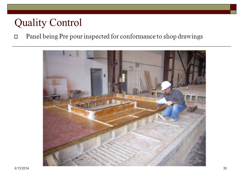 6/13/201436 Quality Control Panel being Pre pour inspected for conformance to shop drawings