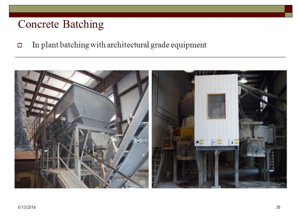 6/13/201438 Concrete Batching In plant batching with architectural grade equipment