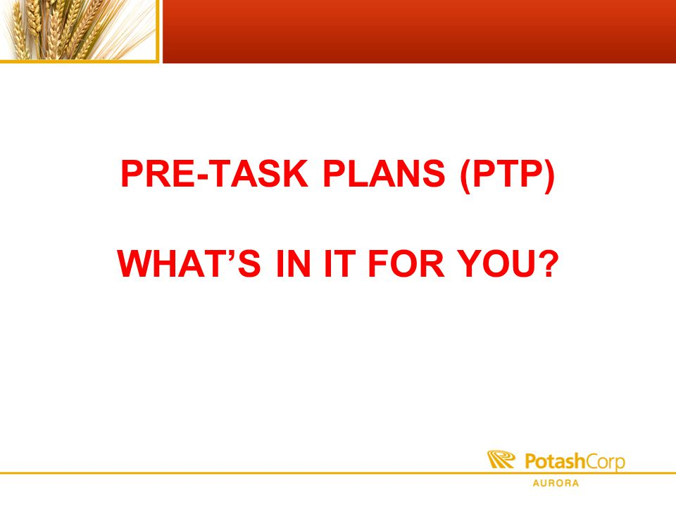 PRE-TASK PLANS (PTP) WHATS IN IT FOR YOU