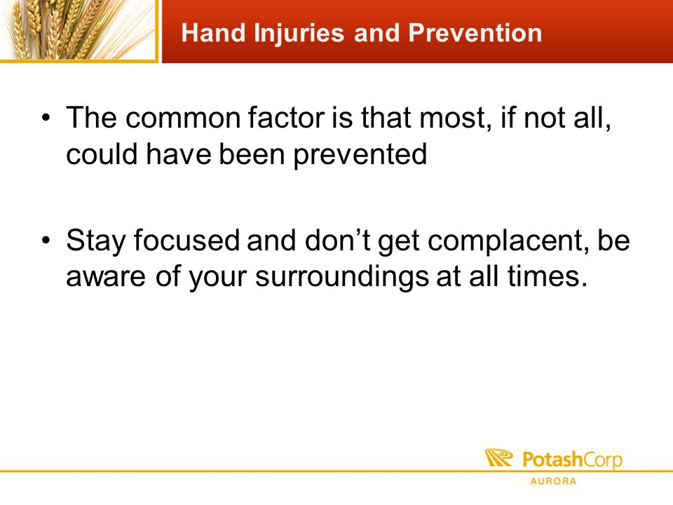Hand Injuries and Prevention The common factor is that most, if not all, could have been prevented Stay focused and dont get complacent, be aware of your surroundings at all times.