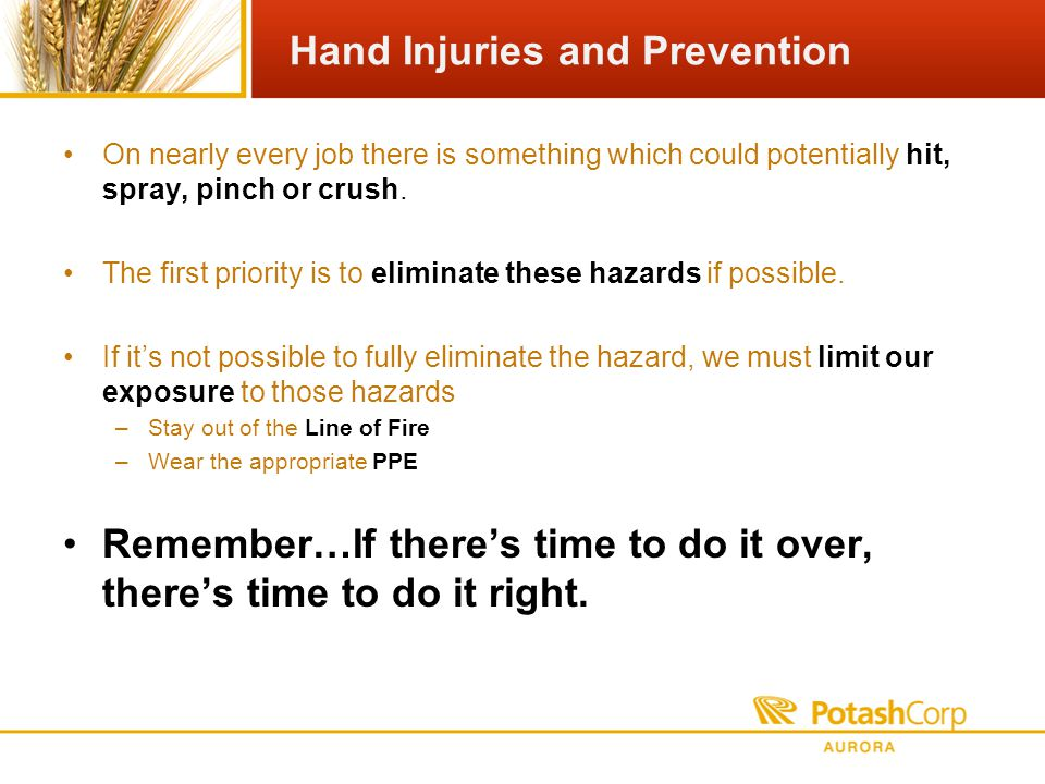 Hand Injuries and Prevention On nearly every job there is something which could potentially hit, spray, pinch or crush.