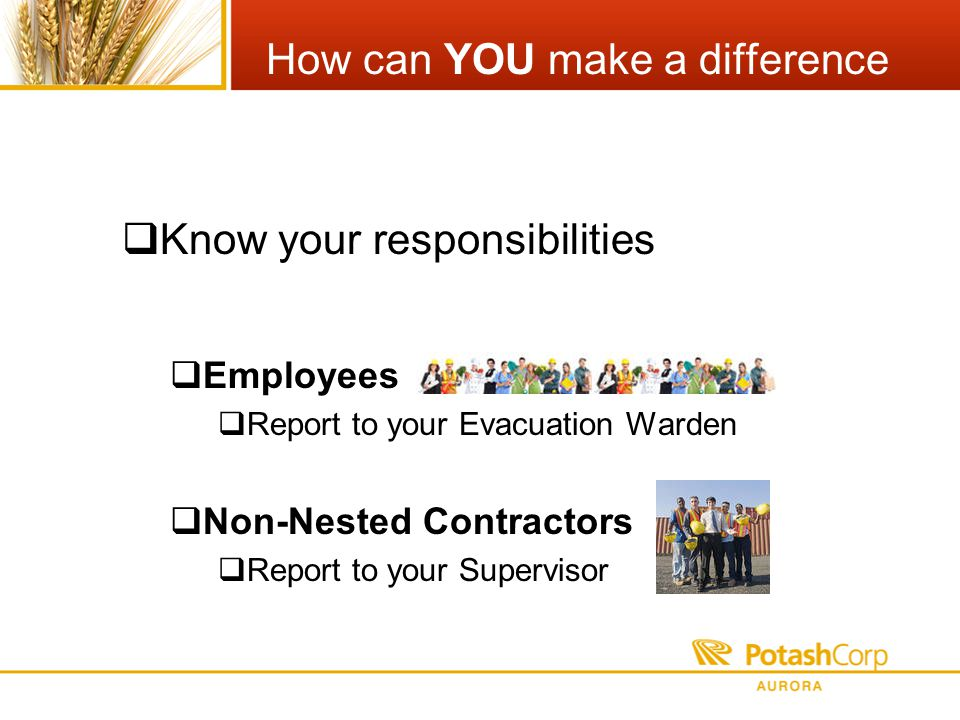 How can YOU make a difference Know your responsibilities Employees Report to your Evacuation Warden Non-Nested Contractors Report to your Supervisor