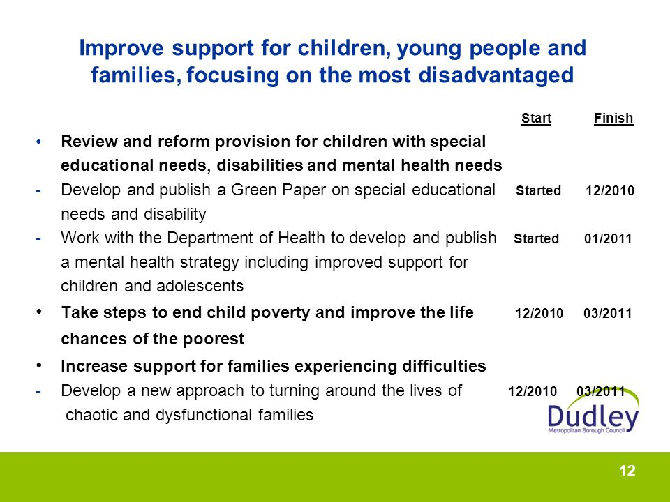 12 Improve support for children, young people and families, focusing on the most disadvantaged Start Finish Review and reform provision for children with special educational needs, disabilities and mental health needs -Develop and publish a Green Paper on special educational Started 12/2010 needs and disability -Work with the Department of Health to develop and publish Started 01/2011 a mental health strategy including improved support for children and adolescents Take steps to end child poverty and improve the life 12/2010 03/2011 chances of the poorest Increase support for families experiencing difficulties -Develop a new approach to turning around the lives of 12/2010 03/2011 chaotic and dysfunctional families