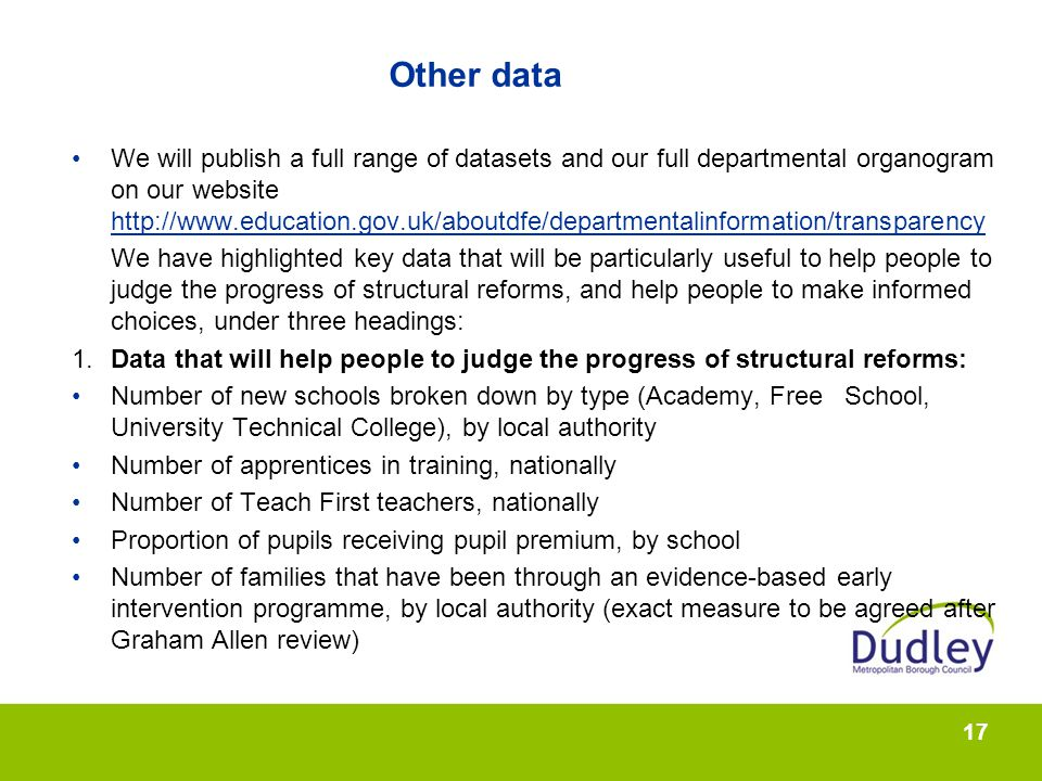 17 Other data We will publish a full range of datasets and our full departmental organogram on our website http://www.education.gov.uk/aboutdfe/departmentalinformation/transparency http://www.education.gov.uk/aboutdfe/departmentalinformation/transparency We have highlighted key data that will be particularly useful to help people to judge the progress of structural reforms, and help people to make informed choices, under three headings: 1.Data that will help people to judge the progress of structural reforms: Number of new schools broken down by type (Academy, Free School, University Technical College), by local authority Number of apprentices in training, nationally Number of Teach First teachers, nationally Proportion of pupils receiving pupil premium, by school Number of families that have been through an evidence-based early intervention programme, by local authority (exact measure to be agreed after Graham Allen review)