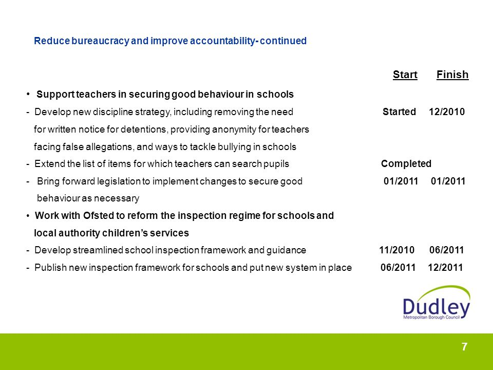 7 Reduce bureaucracy and improve accountability- continued Start Finish Support teachers in securing good behaviour in schools - Develop new discipline strategy, including removing the need Started 12/2010 for written notice for detentions, providing anonymity for teachers facing false allegations, and ways to tackle bullying in schools - Extend the list of items for which teachers can search pupils Completed - Bring forward legislation to implement changes to secure good 01/2011 01/2011 behaviour as necessary Work with Ofsted to reform the inspection regime for schools and local authority childrens services - Develop streamlined school inspection framework and guidance 11/2010 06/2011 - Publish new inspection framework for schools and put new system in place 06/2011 12/2011