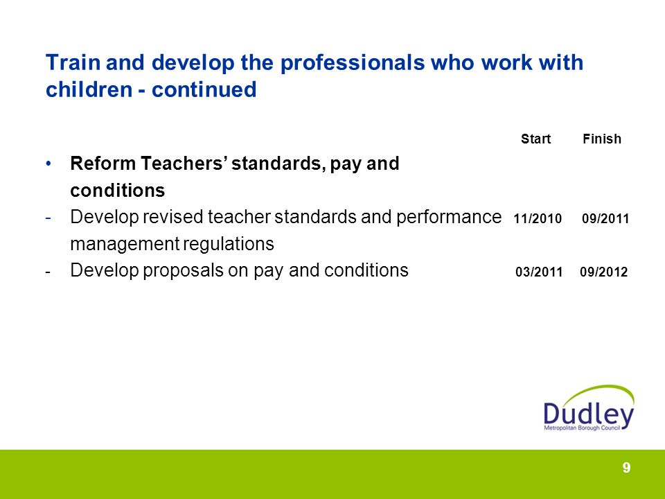 9 Train and develop the professionals who work with children - continued Start Finish Reform Teachers standards, pay and conditions -Develop revised teacher standards and performance 11/2010 09/2011 management regulations - Develop proposals on pay and conditions 03/2011 09/2012