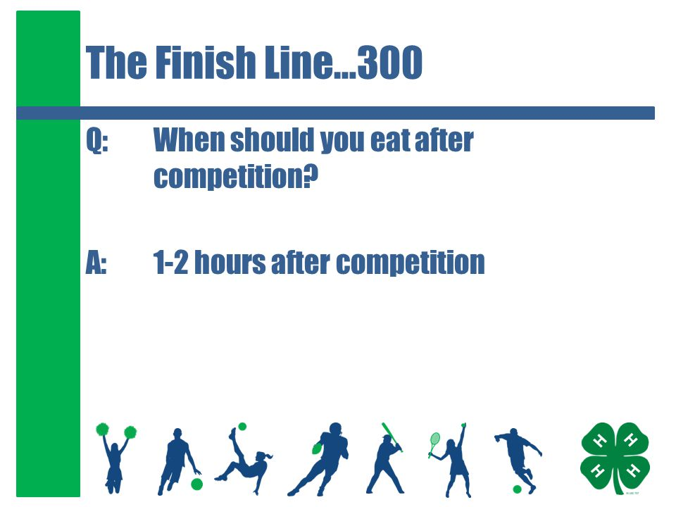 The Finish Line…300 Q:When should you eat after competition A:1-2 hours after competition