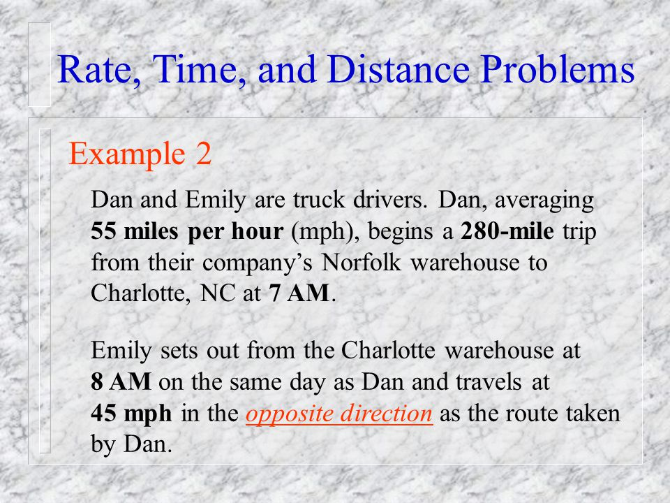 Rate, Time, and Distance Problems Example 2 Dan and Emily are truck drivers. Dan, averaging 55 miles per hour (mph), begins a 280-mile trip from their