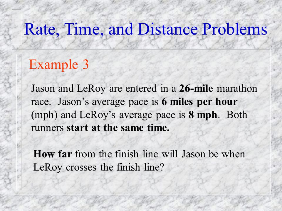 Rate, Time, and Distance Problems Example 3 Jason and LeRoy are entered in a 26-mile marathon race. Jasons average pace is 6 miles per hour (mph) and