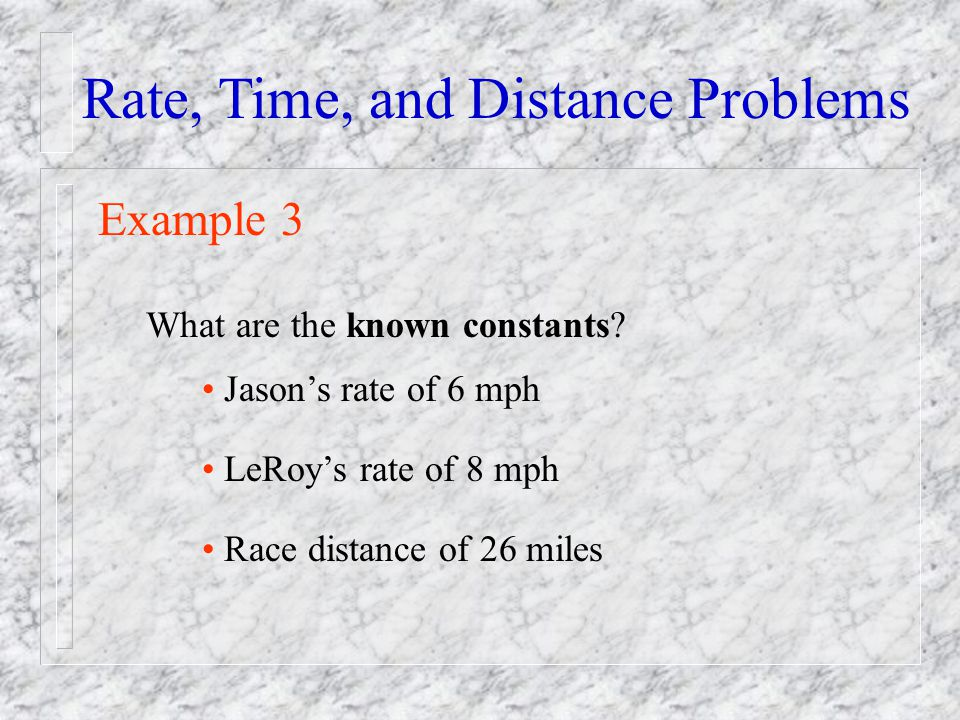 Rate, Time, and Distance Problems Example 3 What are the known constants? Jasons rate of 6 mph LeRoys rate of 8 mph Race distance of 26 miles