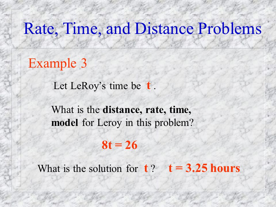 Rate, Time, and Distance Problems Example 3 Let LeRoys time be t. What is the distance, rate, time, model for Leroy in this problem? 8t = 26 What is t