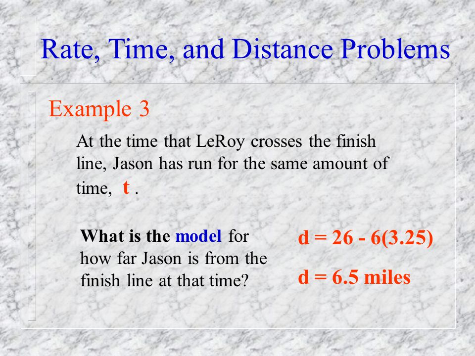 Rate, Time, and Distance Problems Example 3 At the time that LeRoy crosses the finish line, Jason has run for the same amount of time, t. What is the