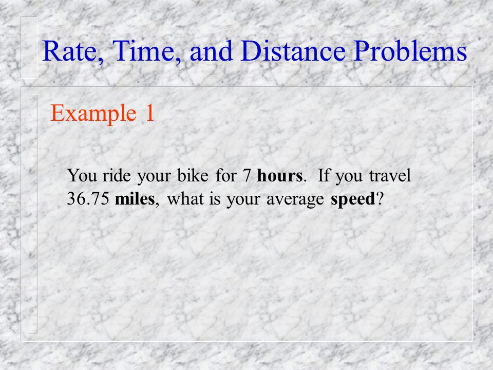 Rate, Time, and Distance Problems Example 1 You ride your bike for 7 hours. If you travel 36.75 miles, what is your average speed?