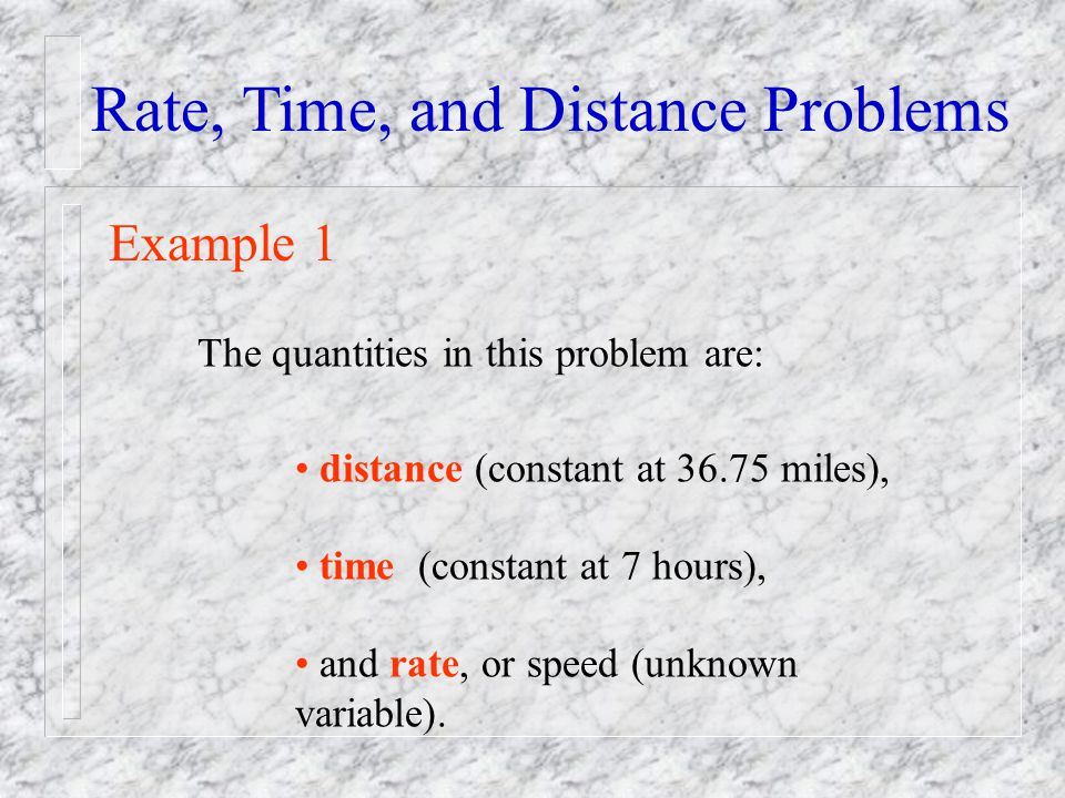 Rate, Time, and Distance Problems Example 1 The quantities in this problem are: distance (constant at 36.75 miles), time (constant at 7 hours), and ra