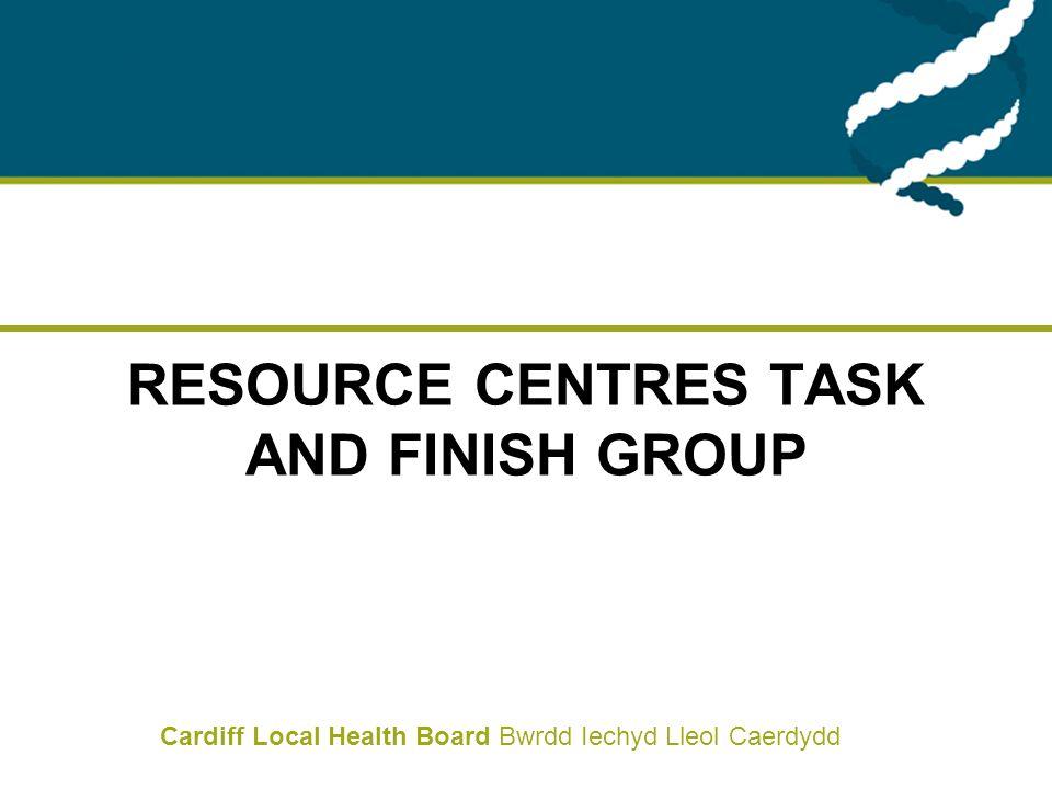 Cardiff Local Health Board Bwrdd Iechyd Lleol Caerdydd RESOURCE CENTRES TASK AND FINISH GROUP