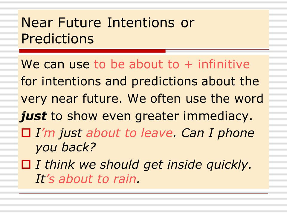 Near Future Intentions or Predictions We can use to be about to + infinitive for intentions and predictions about the very near future.
