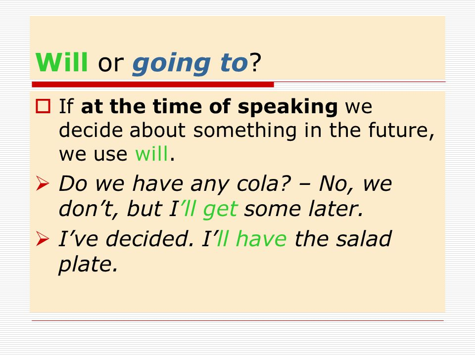 Will or going to.If at the time of speaking we decide about something in the future, we use will.