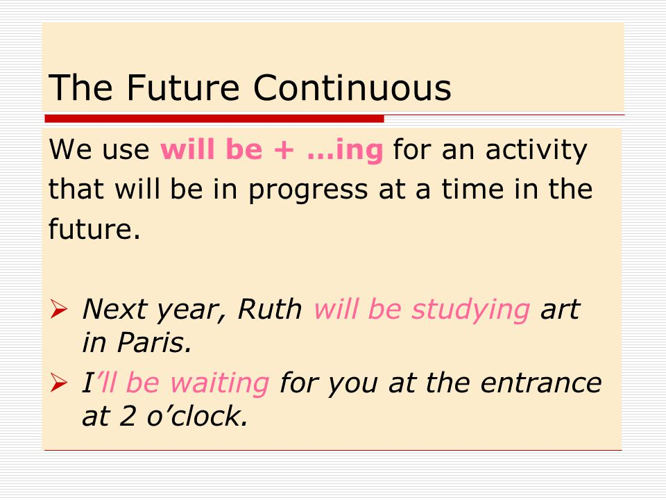 The Future Continuous We use will be + …ing for an activity that will be in progress at a time in the future.