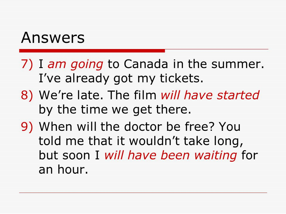 Answers 7)I am going to Canada in the summer.Ive already got my tickets.