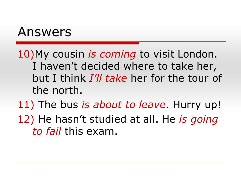 Answers 10)My cousin is coming to visit London.