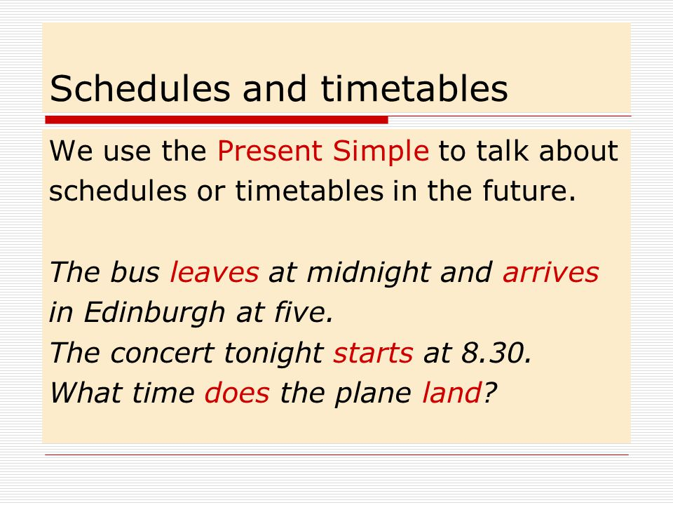 Schedules and timetables We use the Present Simple to talk about schedules or timetables in the future.
