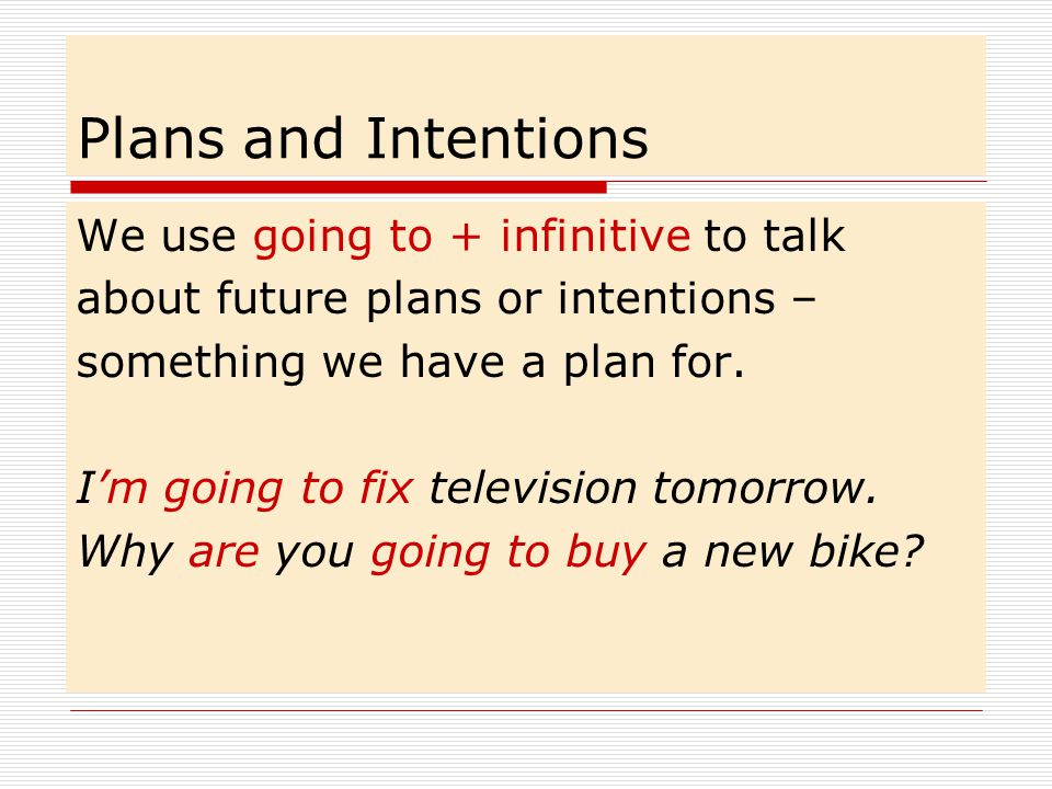 Plans and Intentions We use going to + infinitive to talk about future plans or intentions – something we have a plan for.