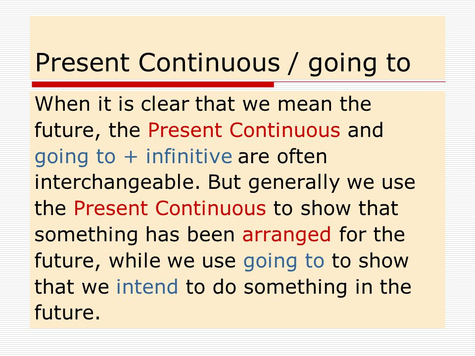 Present Continuous / going to When it is clear that we mean the future, the Present Continuous and going to + infinitive are often interchangeable.