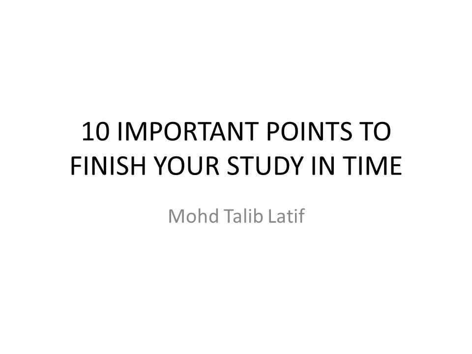 10 IMPORTANT POINTS TO FINISH YOUR STUDY IN TIME Mohd Talib Latif