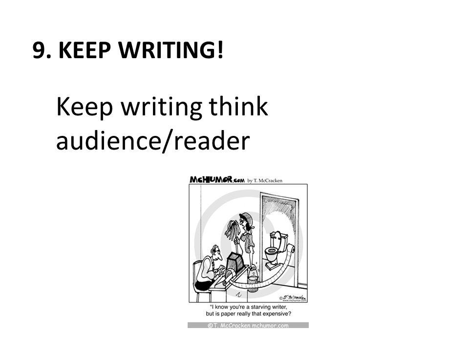 9. KEEP WRITING! Keep writing think audience/reader